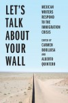 Let's Talk About Your Wall: Mexican Writers Respond to the Immigration Crisis
